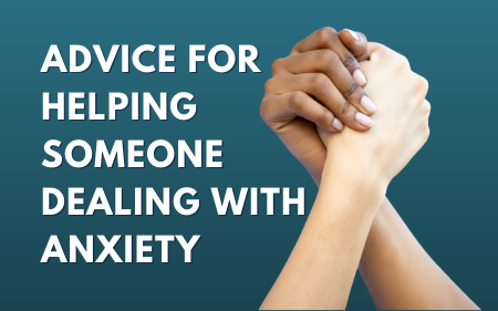 Advice For Helping Someone Dealing With Anxiety
