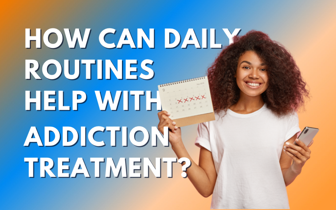 How Can Daily Routines Help With Addiction Treatment?