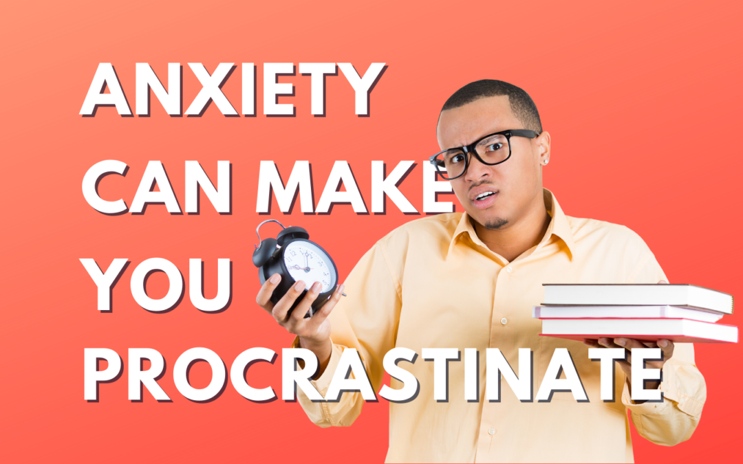 Anxiety Can Make You Procrastinate